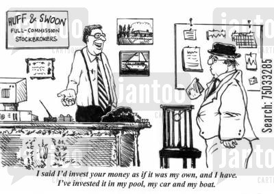 financial cartoon humor: 'I said I'd invest your money as if it was my own, and I have. I've invested it in my pool, my car and my boat.'
