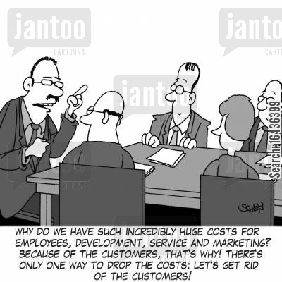 customer cost cartoon humor: 'Why do we have such incredibly huge costs for employees, development, service and marketing? Because of the customers, that's why! There's only one way to drop the costs: let's get rid of the customers!'