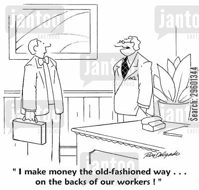 exploiting cartoon humor: 'I make money the old-fashioned way... on the backs of our workers!'