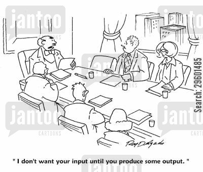 productivity cartoon humor: 'I don't want your input until you produce some output.'