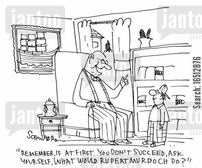 rupert murdoch cartoon humor: 'Remember, if at first you don't succeed, ask yourself, what would Rupert Murdoch do?'
