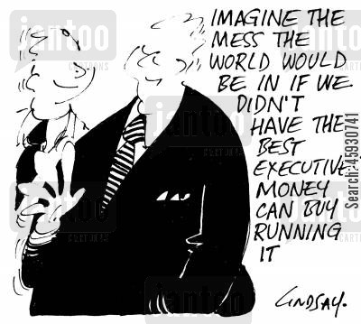 government bailouts cartoon humor: Imagine the mess the world woudl be in if we didn't have the best executives money can buy running it.