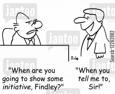 independent thinking cartoon humor: 'When are you going to show some INITIATIVE, Findley?', 'When you TELL me to, sir!'