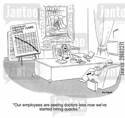 company costs cartoon humor: 'Our employees are seeing doctors less now we've started hiring quacks.'
