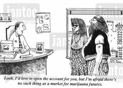 commodities cartoon humor: 'Look, I'd love to open the account for you, but I'm afraid there's no such thing as a market for marijuana futures.'