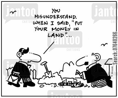 property developers cartoon humor: 'You misunderstand. When I said, Put your money in land....'