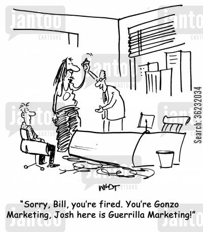 guerrilla cartoon humor: Sorry, Bill, you're fired. You're Gonzo Marketing, Josh here is Guerrilla Marketing!