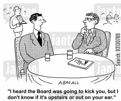 kicked upstairs cartoon humor: I heard the board was going to kick you, but I don't know if it's upstairs on your on your ear.