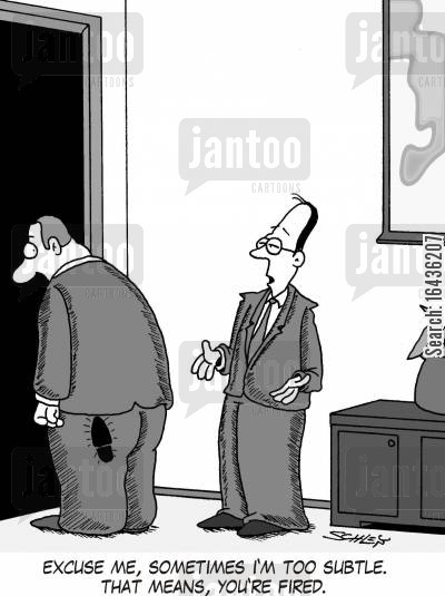 kicked out cartoon humor: 'Excuse me, sometimes I'm too subtle. That means, you're fired.'