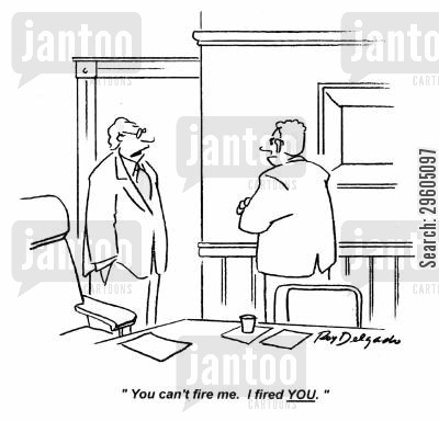 redundant cartoon humor: 'You can't fire me. I fired you.'