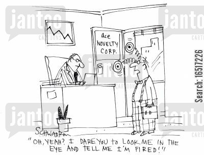 novelty cartoon humor: 'Oh yeah? I dare you to look me in the eye and tell me I'm fired!'