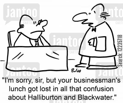 halliburton cartoon humor: 'I'm sorry, sir, but your businessman's lunch got lost in all that confusion about Halliburton and Blackwater.'