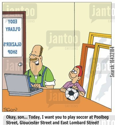 business stratergy cartoon humor: 'Okay, son...Today, I want you to play soccer at Poolbeg Street, Gloucester Street and East Lombard Street!'