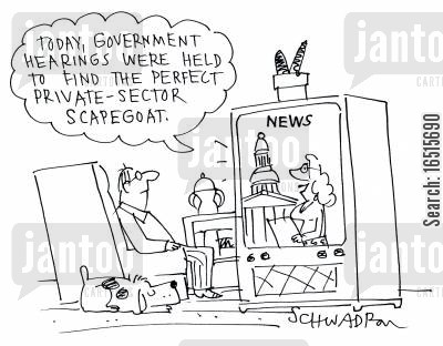 private sectors cartoon humor: 'Today government hearings were held to find the perfect scape-goat from the private sector.'