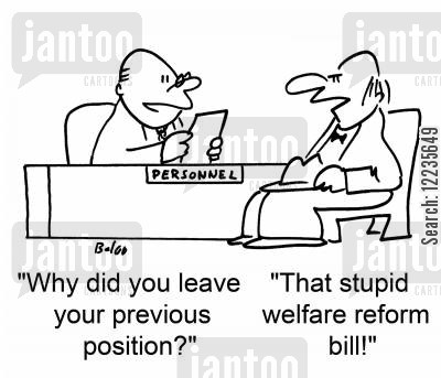interview questions cartoon humor: 'Why did you leave your previous position?' 'That stupid welfare reform bill!'