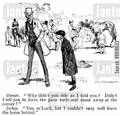 horse owner cartoon humor: Owner: 'Why didn't you ride as I told you? Didn't I tell you to force the pace early and come away at the corner?' Jockey: 'Yes m'Lord, but I couldn't very well leave the horse behind.'