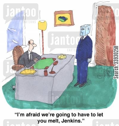 sackings cartoon humor: 'I'm afraid we're going to have to let you melt, Jenkins.'