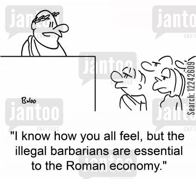 essential cartoon humor: 'I know how you all feel, but the illegal barbarians are essential to the Roman economy.'