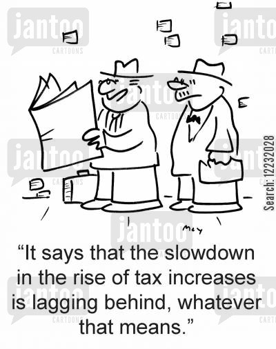 behind cartoon humor: 'It says that the slowdown in the rise of tax increases is lagging behind, whatever that means.'