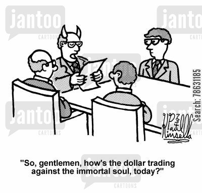 firm cartoon humor: 'So, gentlemen, how's the dollar trading against the immortal soul, today?'