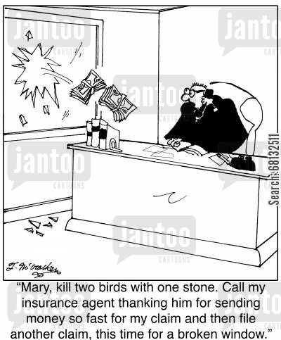 broken window cartoon humor: 'Mary, kill two birds with one stone. Call my insurance agent thanking him for sending money so fast for my claim and then file another claim, this time for a broken window.'