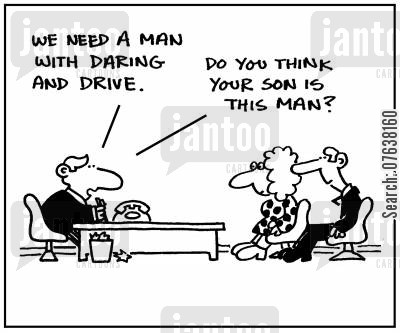 dare cartoon humor: 'We need a man with daring and drive. Do you think your son is this man?'