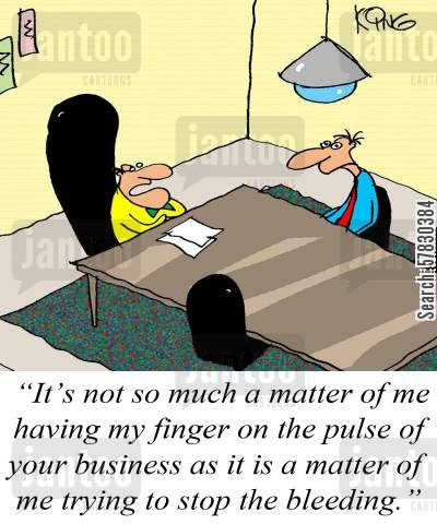 bleeds cartoon humor: 'It's not so much a matter of me having my finger on the pulse of your business as it is a matter of me trying to stop the bleeding.'