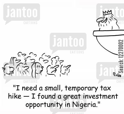tax hike cartoon humor: 'I need a small, temporary tax hike - I found a great investment opportunity in Nigeria.'
