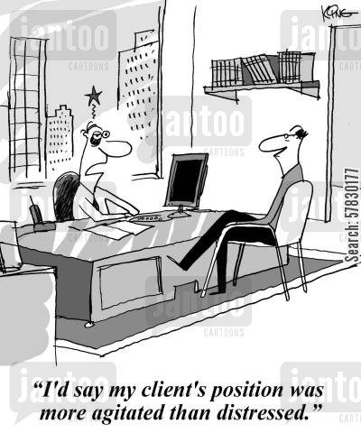 distressed cartoon humor: 'I'd say my client's position was more agitated than distressed.'