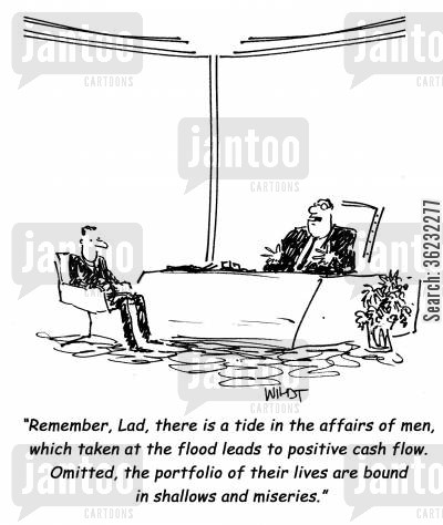 business jargon cartoon humor: Remember, Lad, there is a tide in the affairs of men, which taken at the flood leads to positive cash flow. Omitted, the portfolio of their lives are bound in shallows and miseries.