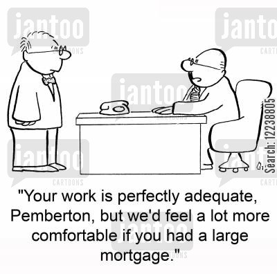 large mortgage cartoon humor: 'Your work is perfectly adequate, Pemberton, but we'd feel a lot more comfortable if you had a large mortgage.'