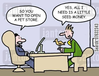 seed money cartoon humor: So you want to open a pet store. Yes, all I need is a little seed money.