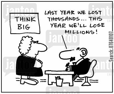 thinking big cartoon humor: 'Last year we lost thousands, this year we'll lose millions.'