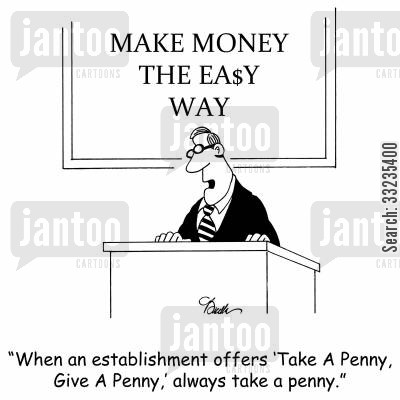 business advice cartoon humor: 'When an establishment offers 'Take A Penny, Give A Penny,' always take a penny.'