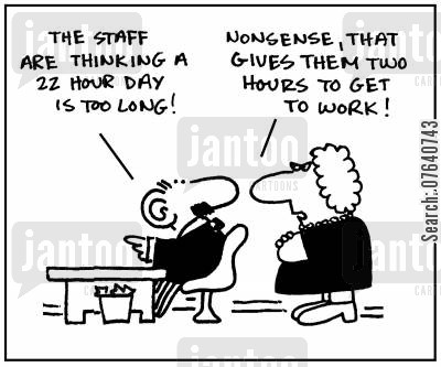 working hour cartoon humor: 'The staff are thinking a 22 hour day is too long.' - 'Nonsense, that gives them two hours to get to work.'