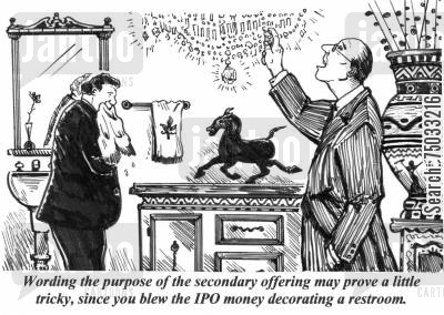 ipo cartoon humor: 'Wording the purpose of the secondary offering may prove a little tricky, since you blew the IPO money decorating a restroom.'