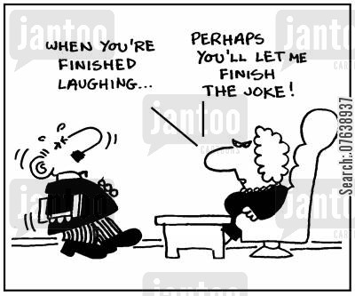sucking up cartoon humor: 'When you're finished laughing, perhaps you'll let me finish the joke.'