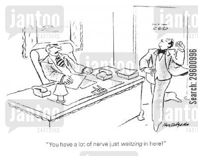 confident cartoon humor: 'You have a lot of nerve just waltzing in here!'
