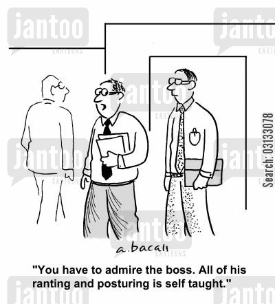 posturing cartoon humor: 'You have to admire the boss. All of his posturing and ranting is self taught.'