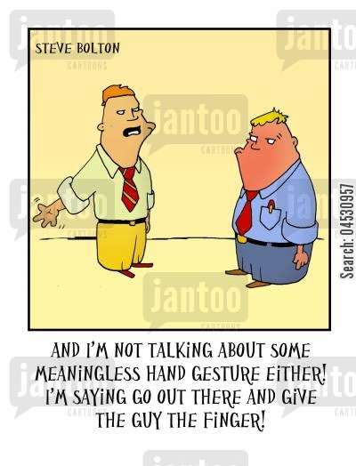 hand gesture cartoon humor: 'And I'm not talking about some meaningless hand gesture either! I'm saying go out there and give the guy the finger.'