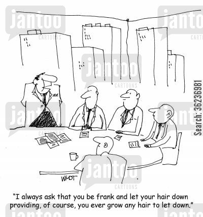 openness cartoon humor: 'I always ask that you be frank and let your hair down providing, of course, you ever grow any hair to let down.'