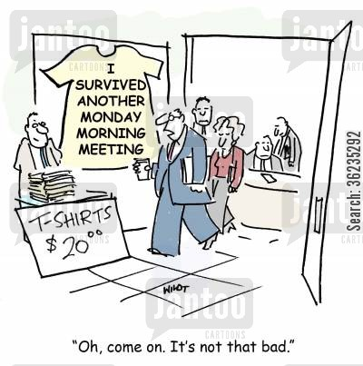 souvenir cartoon humor: I survived another Monday morning meeting. Oh, come on. It's not that bad.