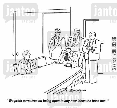 idiot cartoon humor: 'We pride ourselves on being open to any new ideas the boss has.'