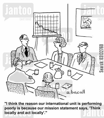 business goal cartoon humor: I think the reason our international unit is performing poorly is because our mission statement says, 'Think locally and act locally'.'