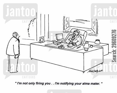 notify cartoon humor: 'I'm not only firing you... I'm notifying your alma mater.'
