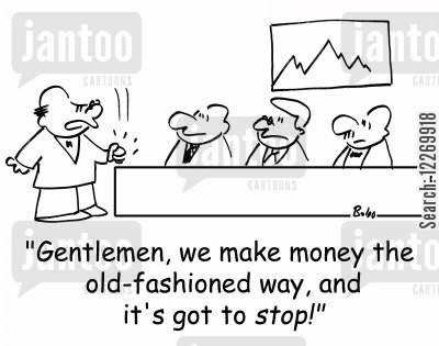 money maker cartoon humor: 'Gentlemen, we make money the old-fashioned way, and it's got to STOP!'