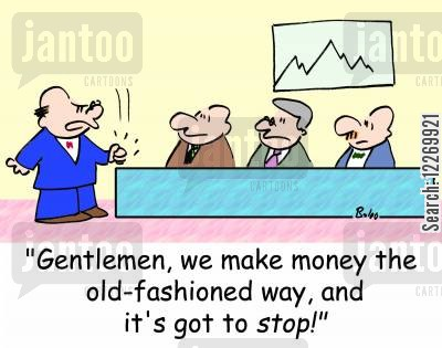 money makers cartoon humor: 'Gentlemen, we make money the old-fashioned way, and it's got to STOP!'