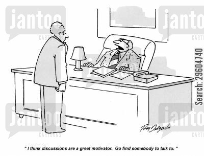 discussions cartoon humor: 'I think discussions are a great motivator. Go find somebody to talk to.'