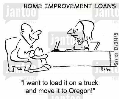 home improvement loan cartoon humor: 'I want to load it on a truck and move it to Oregon.'