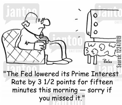prime cartoon humor: 'The Fed lowered its Prime Interest Rate by 3 12 points for fifteen minutes this morning -- sorry if you missed it.'